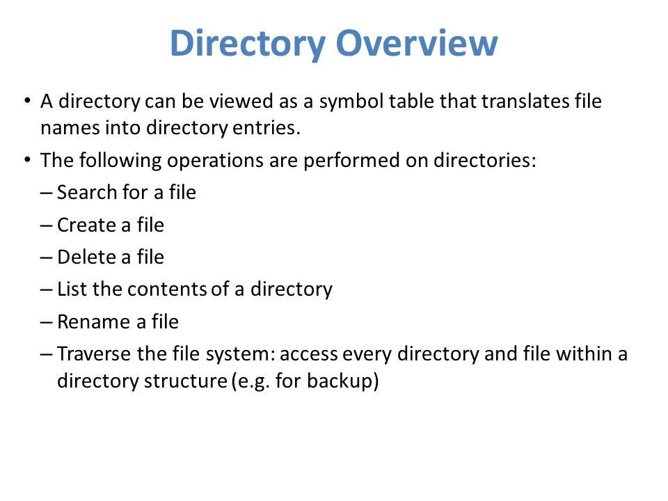 Directory Overview A directory can be viewed as a symbol table that translates file names into directory entries.