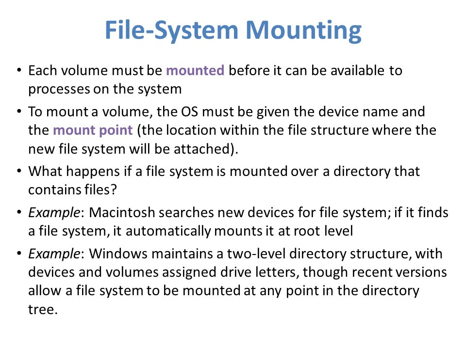 File-System Mounting Each volume must be mounted before it can be available to processes on the system.