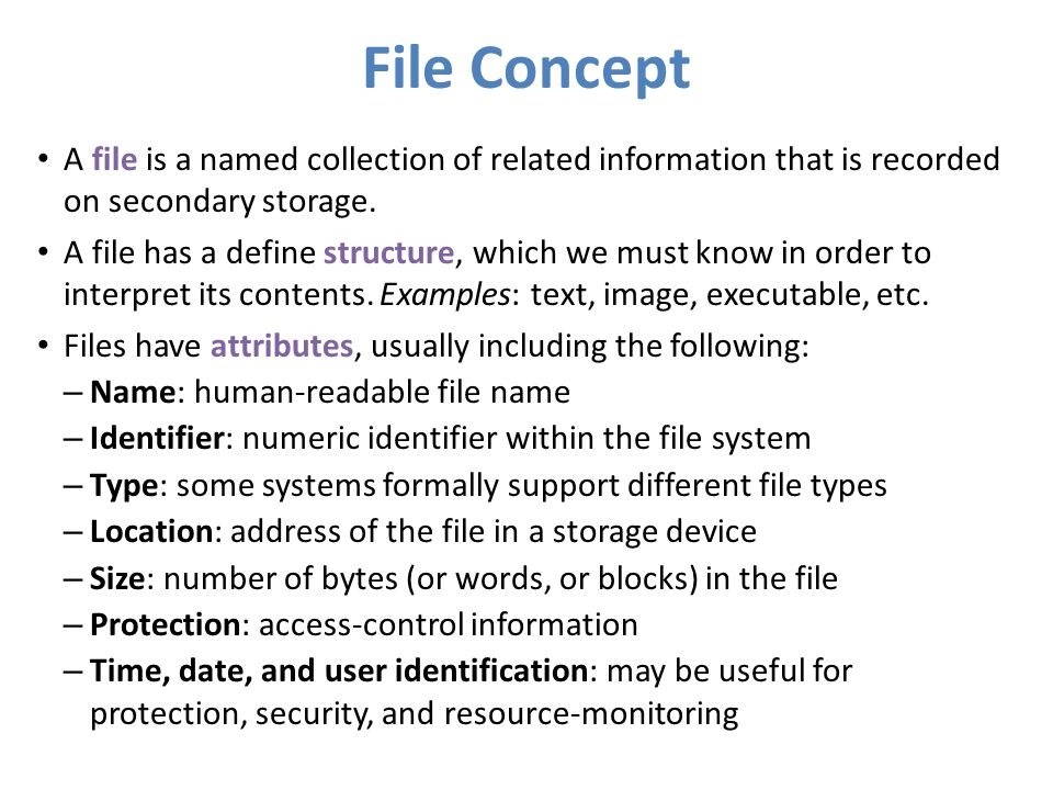 File Concept A file is a named collection of related information that is recorded on secondary storage.