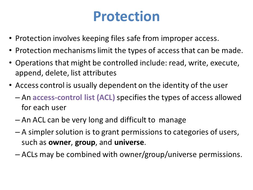 Protection Protection involves keeping files safe from improper access. Protection mechanisms limit the types of access that can be made.