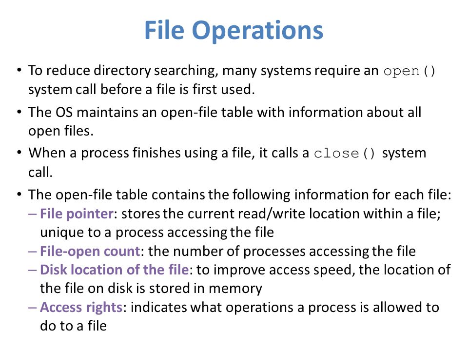 File Operations To reduce directory searching, many systems require an open() system call before a file is first used.