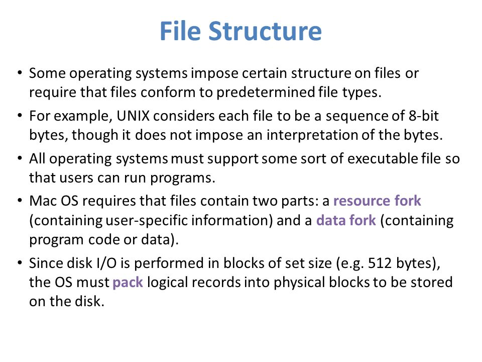 File Structure Some operating systems impose certain structure on files or require that files conform to predetermined file types.