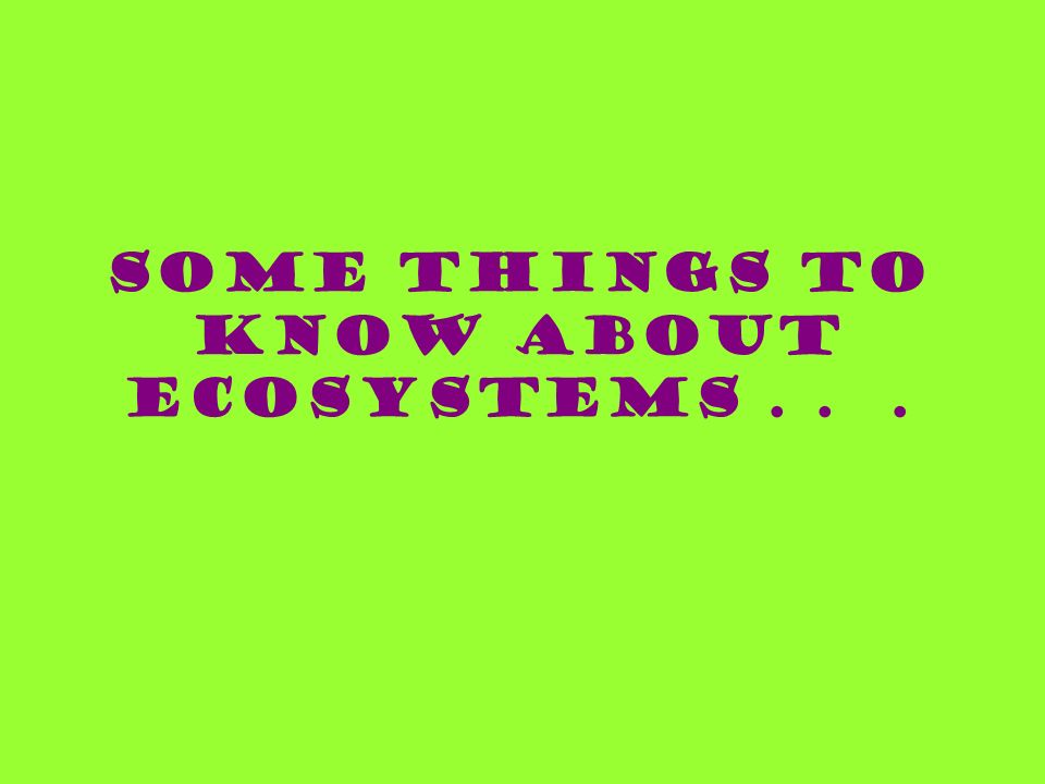 Some things to know about ecosystems . . .