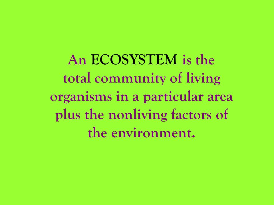 An ECOSYSTEM is the total community of living organisms in a particular area plus the nonliving factors of the environment.