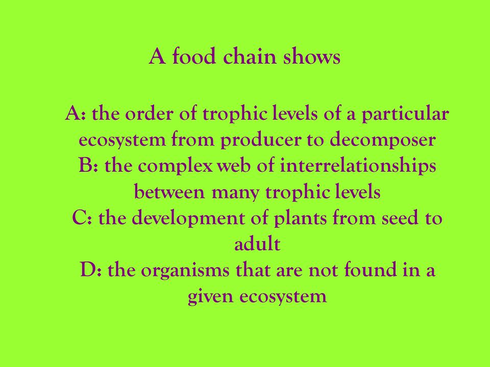 A food chain shows A: the order of trophic levels of a particular ecosystem from producer to decomposer.