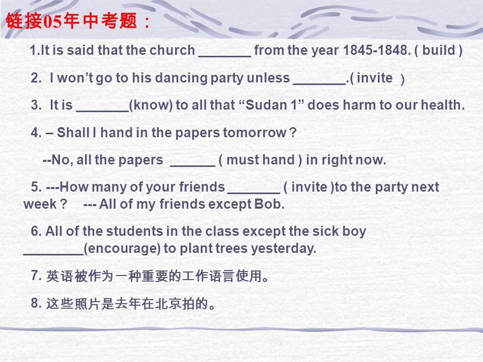 链接05年中考题: 1.It is said that the church _______ from the year 1845-1848. ( build ) 2. I won't go to his dancing party unless _______.( invite )