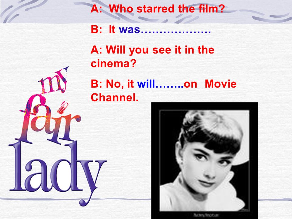 A: Who starred the film. B: It was………………. A: Will you see it in the cinema.