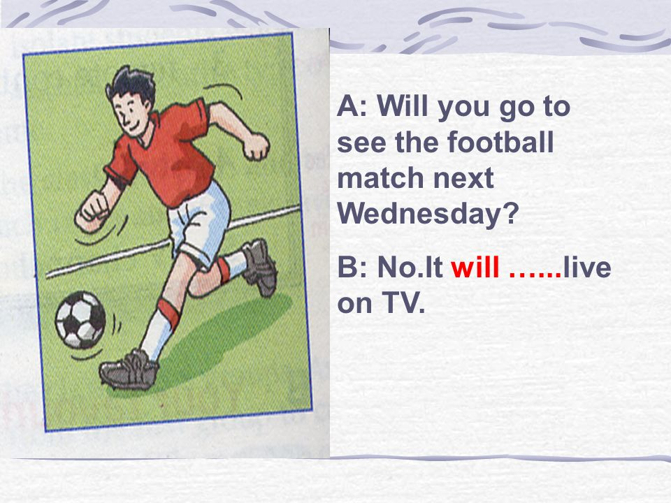 A: Will you go to see the football match next Wednesday