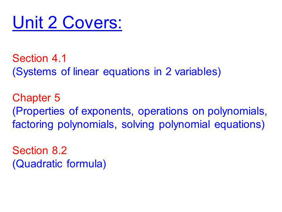 Unit 2 Covers: Section 4.1 (Systems of linear equations in 2 variables) Chapter 5 (Properties of exponents, operations on polynomials, factoring polynomials, solving polynomial equations) Section 8.2 (Quadratic formula)