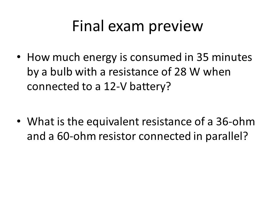 Final exam preview How much energy is consumed in 35 minutes by a bulb with a resistance of 28 W when connected to a 12-V battery