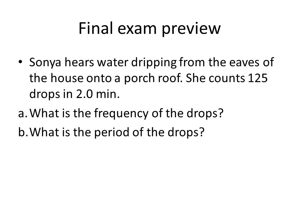 Final exam preview Sonya hears water dripping from the eaves of the house onto a porch roof. She counts 125 drops in 2.0 min.
