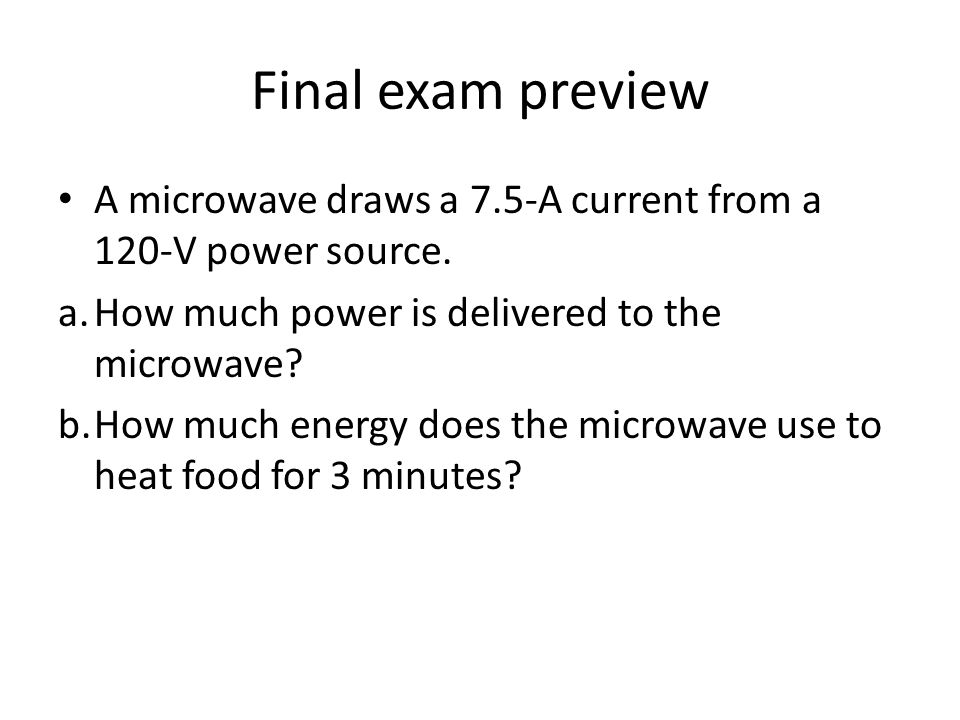 Final exam preview A microwave draws a 7.5-A current from a 120-V power source. a. How much power is delivered to the microwave