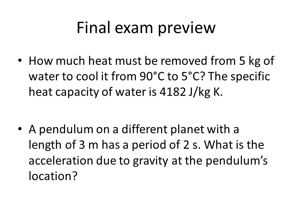 Final exam preview How much heat must be removed from 5 kg of water to cool it from 90°C to 5°C The specific heat capacity of water is 4182 J/kg K.