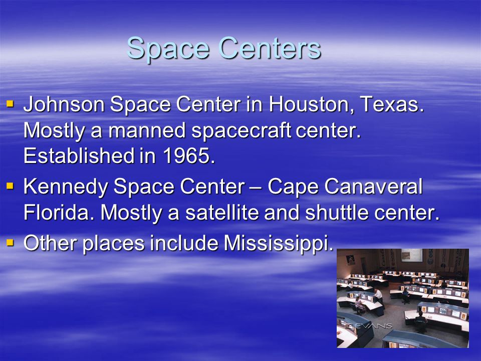 Space Centers Johnson Space Center in Houston, Texas. Mostly a manned spacecraft center. Established in 1965.