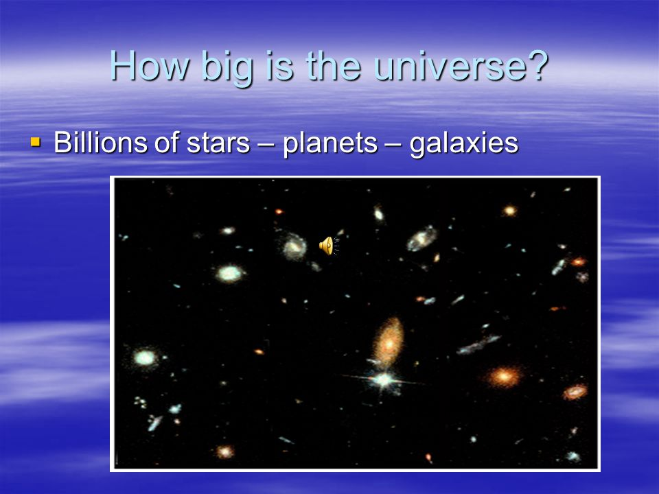 How big is the universe Billions of stars – planets – galaxies