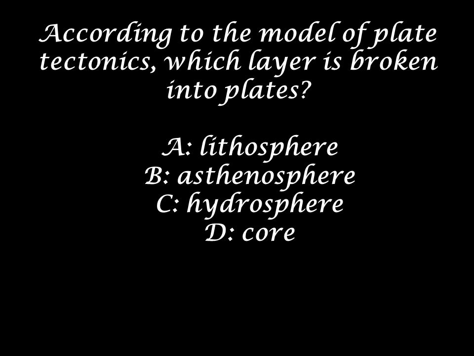 According to the model of plate tectonics, which layer is broken into plates