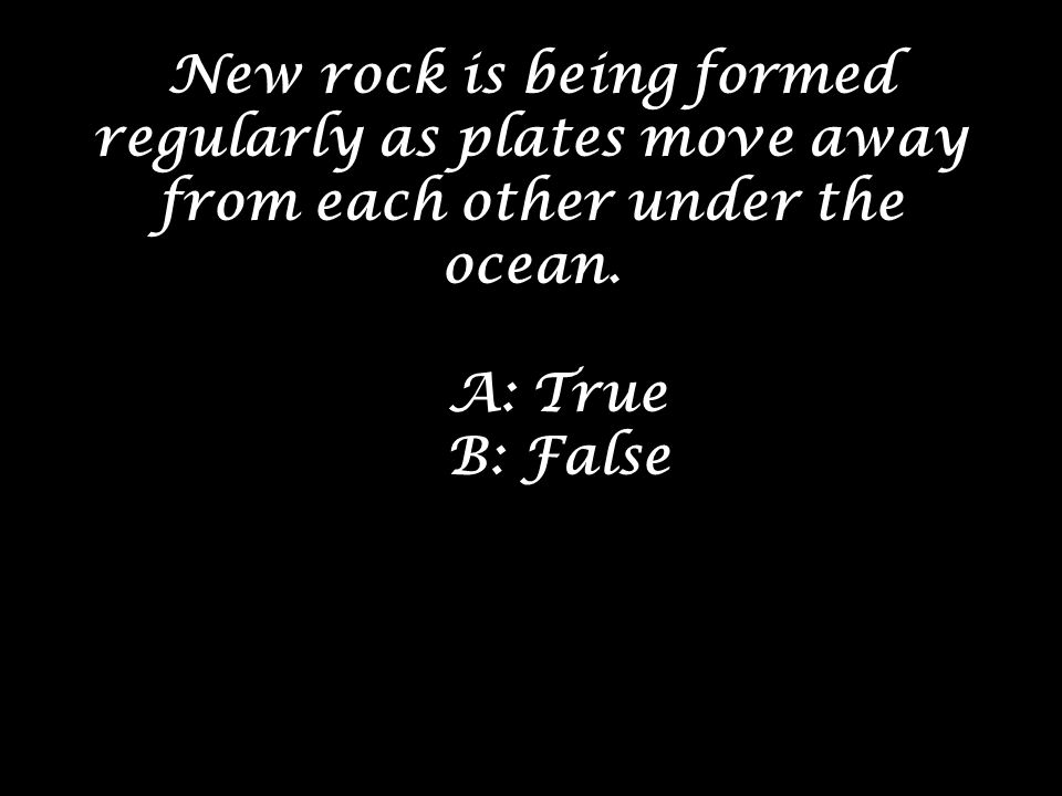 New rock is being formed regularly as plates move away from each other under the ocean.