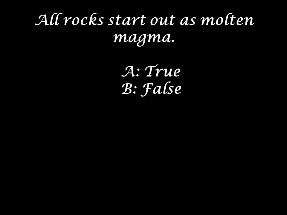 All rocks start out as molten magma.