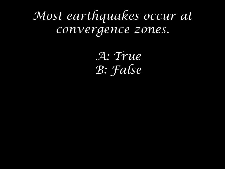 Most earthquakes occur at convergence zones.