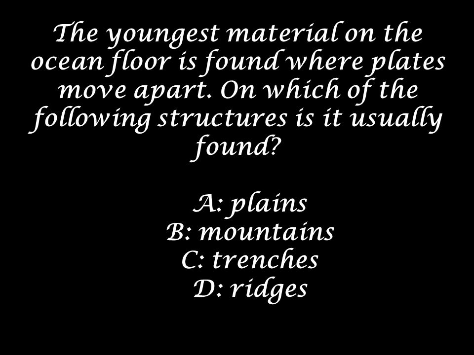 The youngest material on the ocean floor is found where plates move apart. On which of the following structures is it usually found