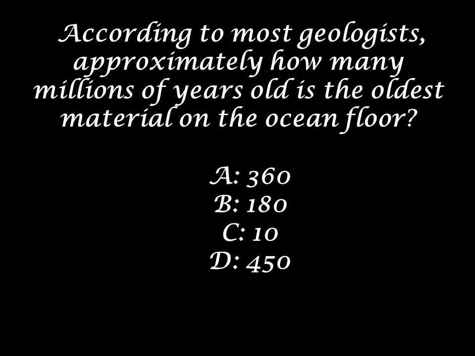 According to most geologists, approximately how many millions of years old is the oldest material on the ocean floor