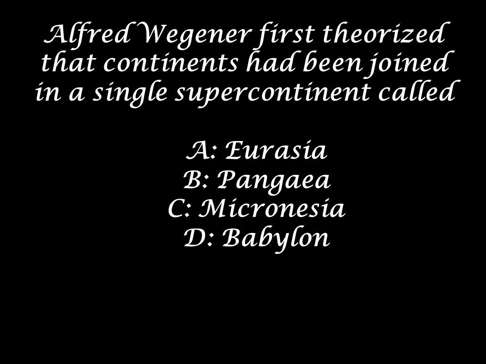 Alfred Wegener first theorized that continents had been joined in a single supercontinent called
