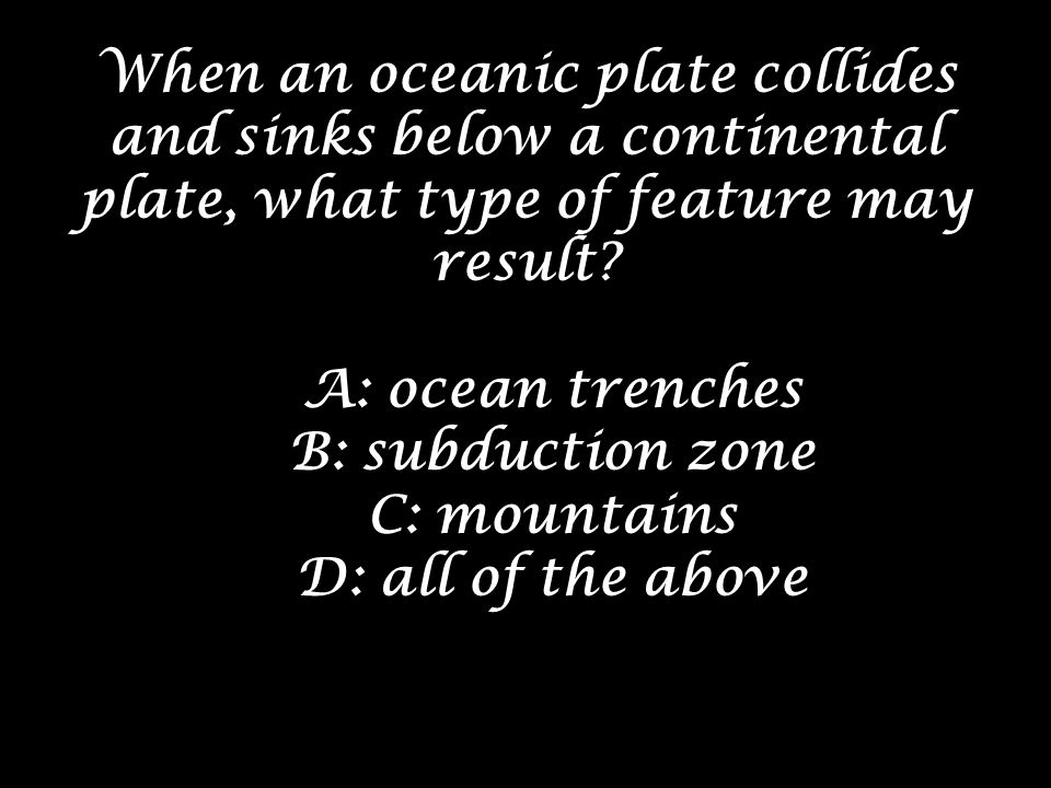 When an oceanic plate collides and sinks below a continental plate, what type of feature may result