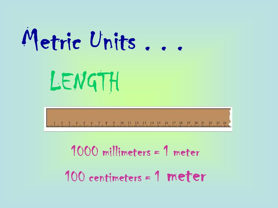 Metric Units LENGTH 1000 millimeters = 1 meter