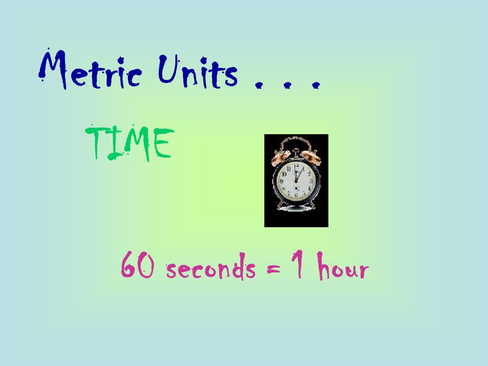Metric Units TIME 60 seconds = 1 hour