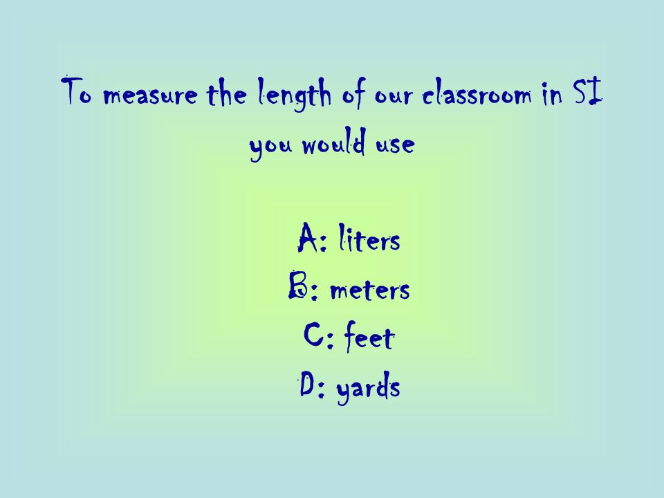 To measure the length of our classroom in SI you would use