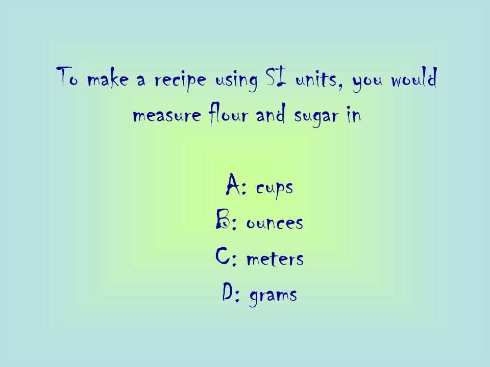 To make a recipe using SI units, you would measure flour and sugar in