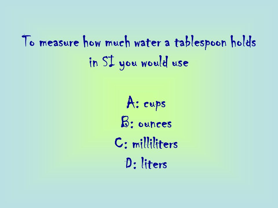To measure how much water a tablespoon holds in SI you would use