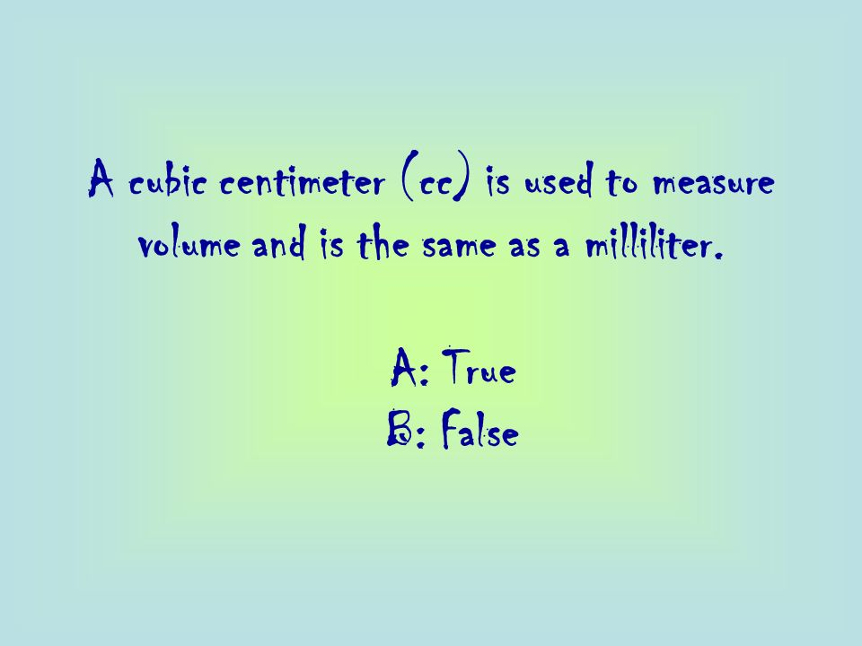 A cubic centimeter (cc) is used to measure volume and is the same as a milliliter.