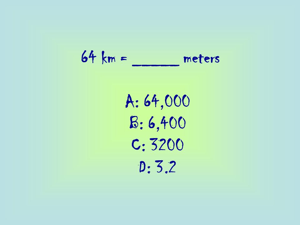 64 km = _____ meters A: 64,000 B: 6,400 C: 3200 D: 3.2