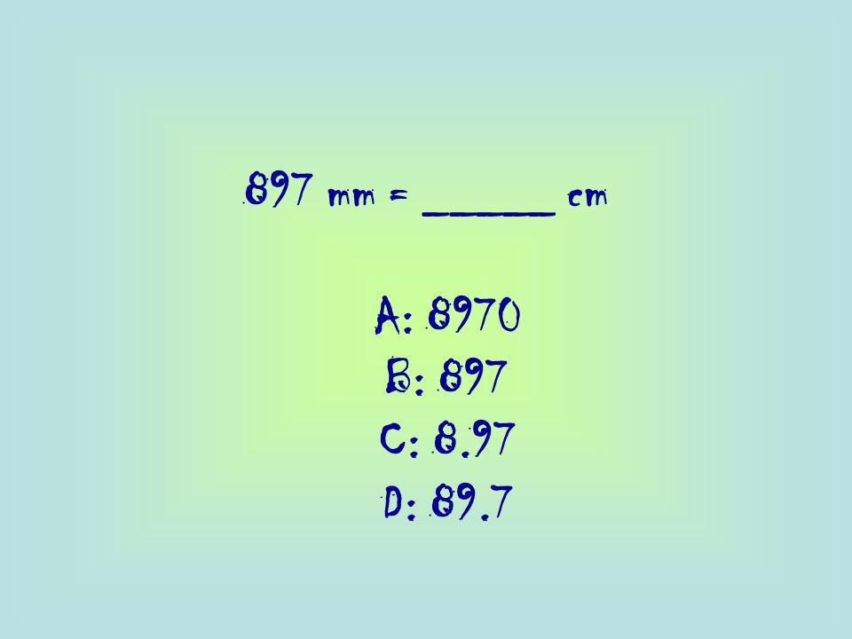 897 mm = _____ cm A: 8970 B: 897 C: 8.97 D: 89.7