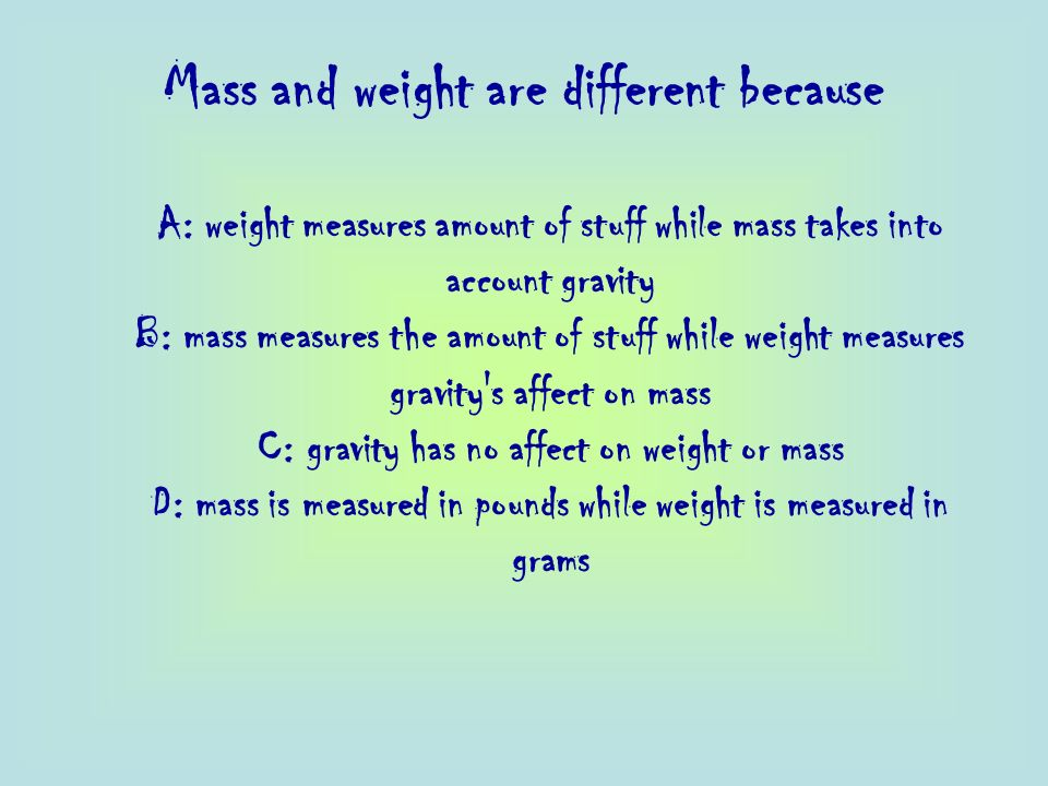 Mass and weight are different because
