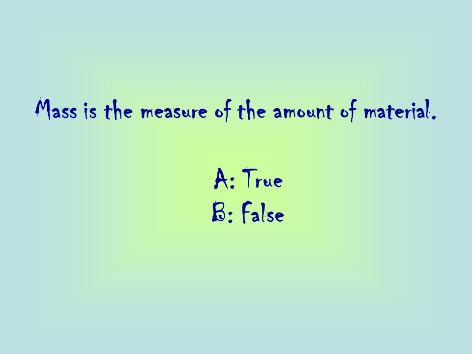Mass is the measure of the amount of material.
