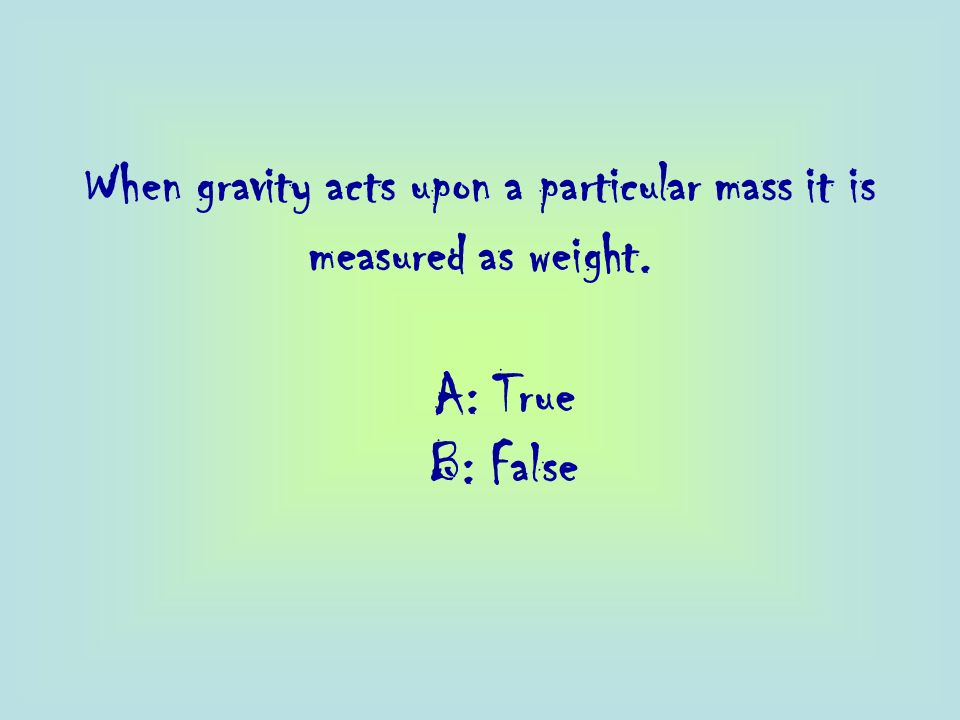 When gravity acts upon a particular mass it is measured as weight.