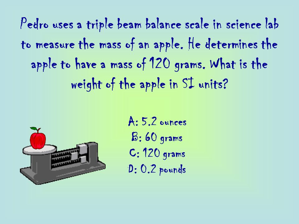 Pedro uses a triple beam balance scale in science lab to measure the mass of an apple. He determines the apple to have a mass of 120 grams. What is the weight of the apple in SI units