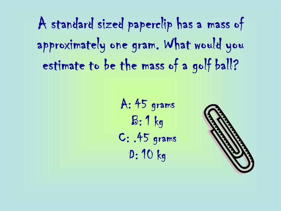 A standard sized paperclip has a mass of approximately one gram