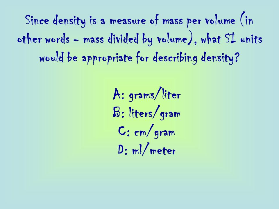 Since density is a measure of mass per volume (in other words - mass divided by volume), what SI units would be appropriate for describing density
