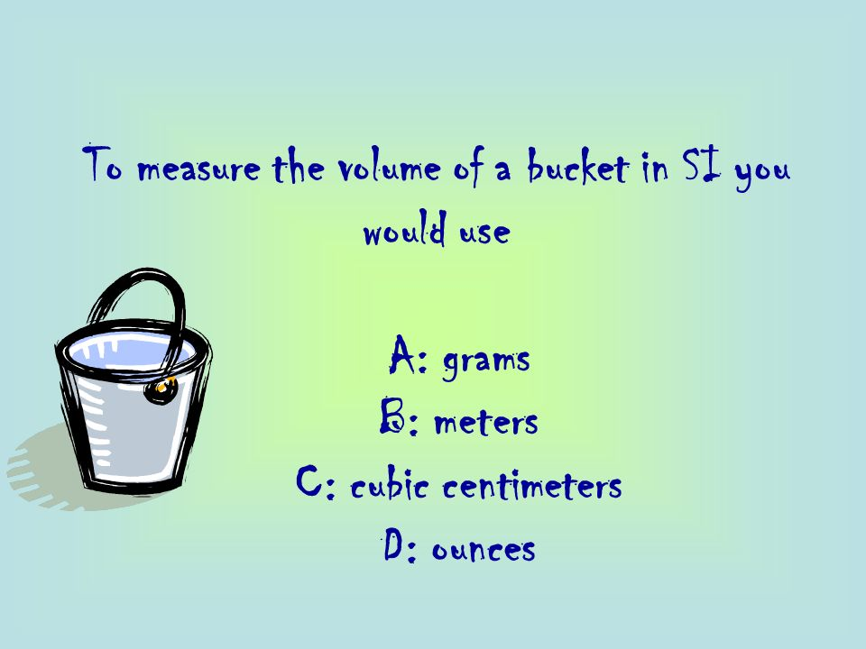 To measure the volume of a bucket in SI you would use