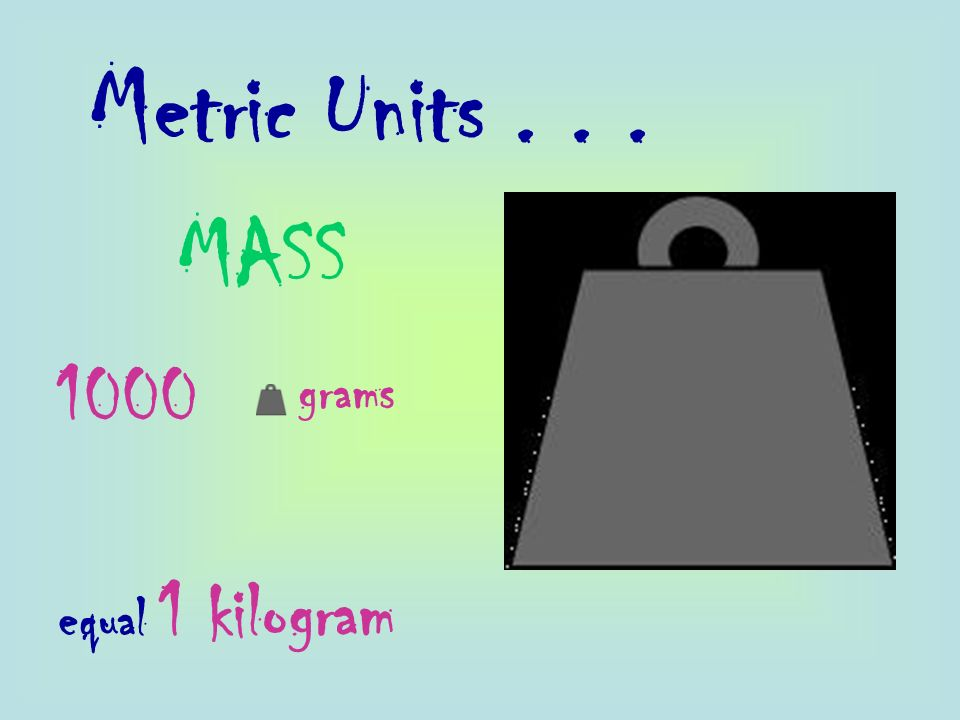 Metric Units MASS 1000 grams equal 1 kilogram