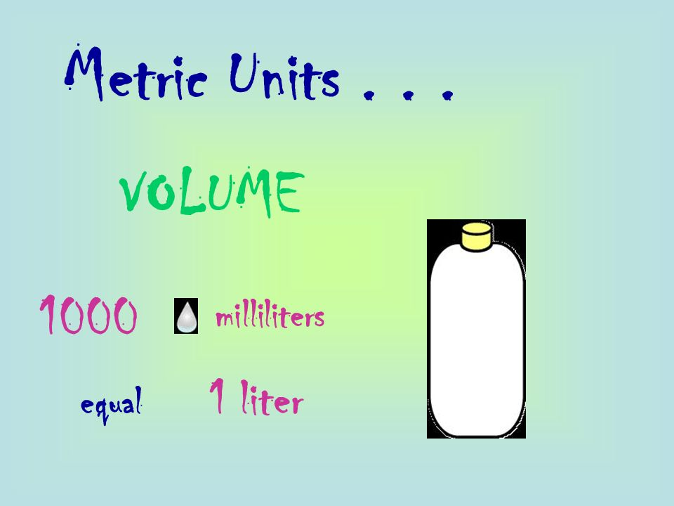 Metric Units VOLUME 1000 milliliters equal 1 liter