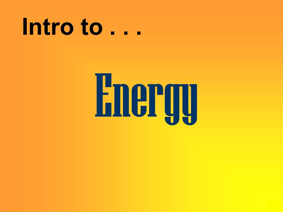 Intro to . . . Energy