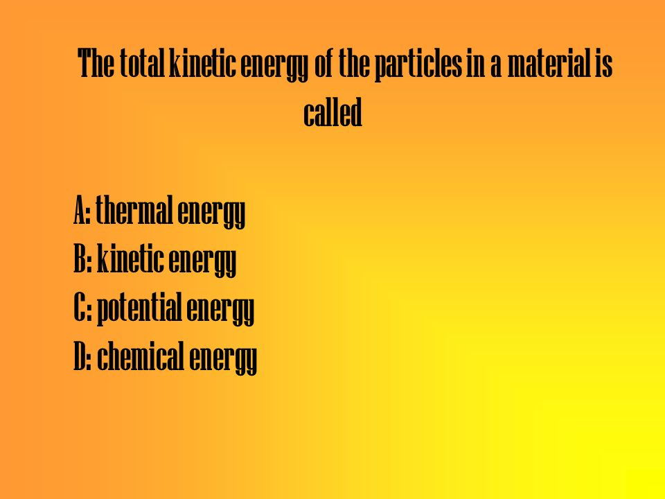 The total kinetic energy of the particles in a material is called