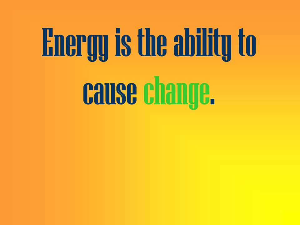 Energy is the ability to cause change.