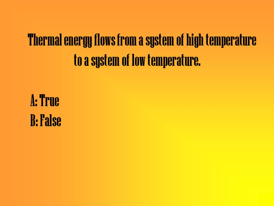 Thermal energy flows from a system of high temperature to a system of low temperature.