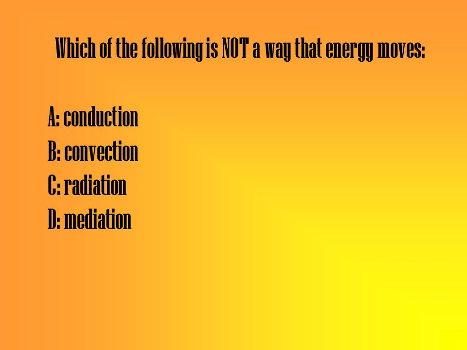 Which of the following is NOT a way that energy moves: