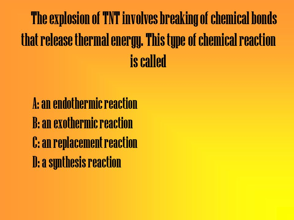The explosion of TNT involves breaking of chemical bonds that release thermal energy. This type of chemical reaction is called